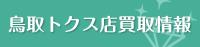 鳥取トクス店買取情報